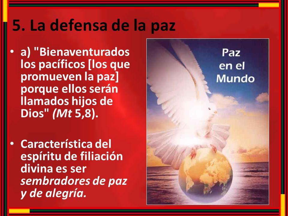 5. La defensa de la paz a) Bienaventurados los pacíficos [los que promueven la paz] porque ellos serán llamados hijos de Dios (Mt 5,8).